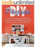 DIY Projects: 55 Innovative and Creative Projects That Will Refresh Your Home and Your Everyday Life (diy projects, diy home projects, home decor projects)