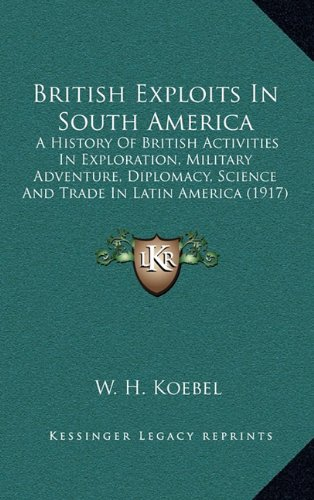 British Exploits in South America: A History of British Activities in Exploration, Military Adventure, Diplomacy, Science and Trade in Latin America (1917)