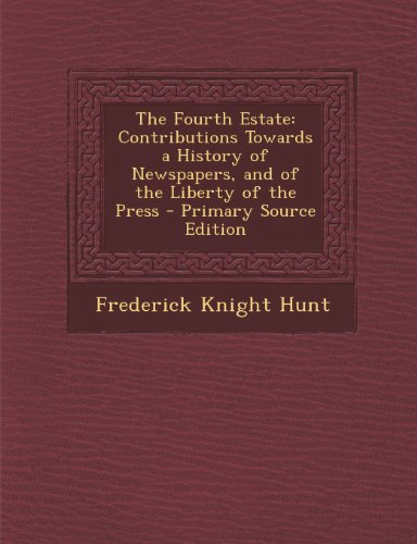 The Fourth Estate: Contributions Towards a History of Newspapers, and of the Liberty of the Press
