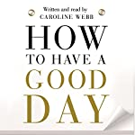 How to Have a Good Day: Think Bigger, Feel Better and Transform Your Working Life | Caroline Webb