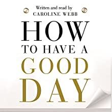 How to Have a Good Day: Think Bigger, Feel Better and Transform Your Working Life Audiobook by Caroline Webb Narrated by Caroline Webb