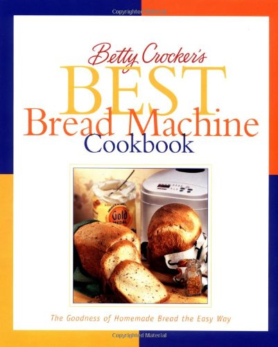 Betty Crocker&#39;s Best Bread Machine Cookbook: The Goodness of Homemade Bread the Easy Way