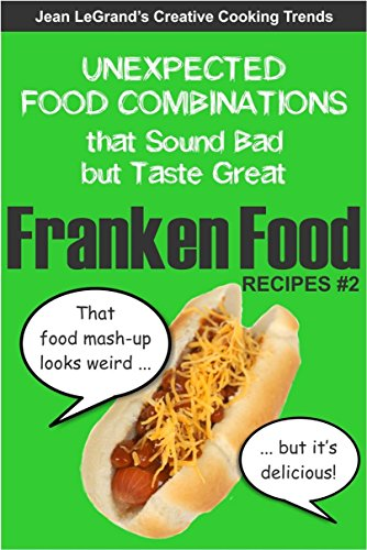 FRANKENFOOD RECIPES #2: Unexpected Food Combinations that Sound Bad but Taste Great (Creative Cooking Trends) by Jean LeGrand
