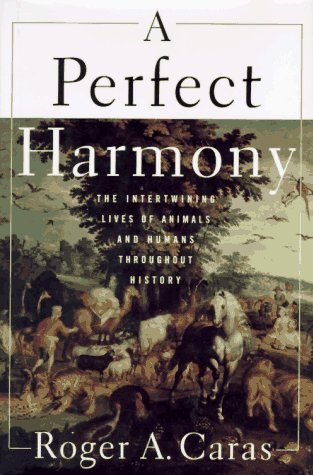 A PERFECT HARMONY: The Intertwining Lives of Animals and Humans Throughout History, Caras,Roger A.