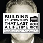 Building Relationships That Last a Lifetime: How to Flourish in Life by Putting People First | Ron Rice