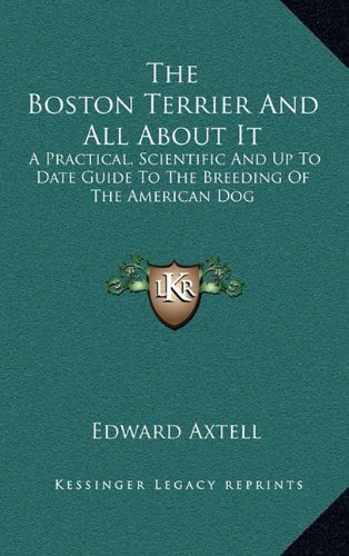 The Boston Terrier and All about It: A Practical, Scientific and Up to Date Guide to the Breeding of the American Dog