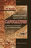 echange, troc Philippe Basset - Explication raisonnée de l'Apocalypse, d'après les principes de sa composition: L'Apocalypse, considérée comme un écrit hi