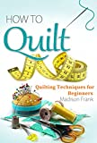 Learn How to Quilt: Quilting for Beginners: A Guide for Quilting: Quilt Designs, Appliques, Patterns and Quilting Techniques (how to quilt, quilting techniques ... quilting ebooks, quilting guide)