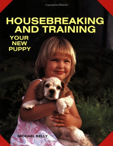 Housebreaking and Training Your New Puppy, Michael Kelly