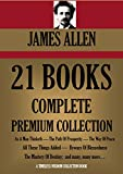 JAMES ALLEN 21 BOOKS: COMPLETE PREMIUM COLLECTION. As A Man Thinketh, The Path Of Prosperity, The Way Of Peace, All These Things Added, Byways Of Blessedness, ... Colleciton Book 249) (English Edition)
