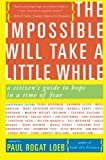 The Impossible Will Take a Little While: A Citizen's Guide to Hope in a Time of Fear (0465041663) by Loeb, Paul Rogat