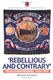 img - for Rebellious and Contrary: The Glasgow Dockers, 1853-1932 (Scottish Historical Review Monograph series) book / textbook / text book