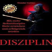 Disziplin: Mit mehr Selbstdisziplin Ziele erreichen und erfolgreich werden Hörbuch von Theodor Fechter Gesprochen von: Sven Teichmann
