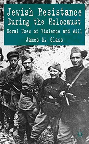 Jewish Resistance during the Holocaust: Moral Uses of Violence and Will, by J. Glass