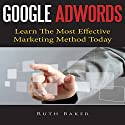 Google Adwords: Learn The Most Effective Marketing Method Today (       UNABRIDGED) by Ruth Baker Narrated by Benjamin Myers
