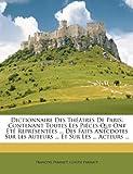 img - for Dictionnaire Des Th Tres de Paris: Contenant Toutes Les Pi Ces Qui Ont T Repr Sent Es ... Des Faits Anecdotes Sur Les Auteurs ... Et Sur Les ... Acteu (French Edition) book / textbook / text book