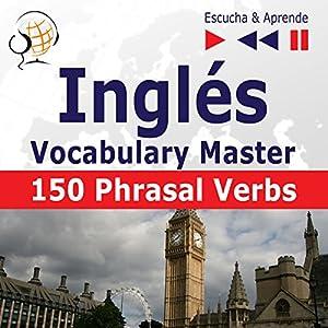 150 Phrasal Verbs: Inglés - Vocabulary Master - Nivel intermedio / avanzado: B2-C1 (Escucha & Aprende) Hörbuch