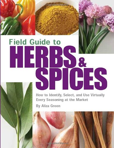 Field Guide to Herbs & Spices: How to Identify, Select, and Use Virtually Every Seasoning At the Market