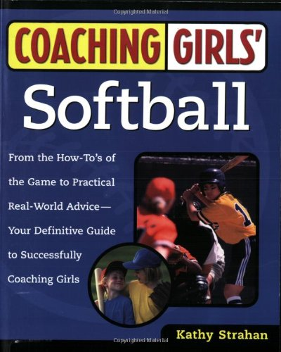 Coaching Girls' Softball: From the How-To's of the Game to Practical Real-World Advice-Your Definitive Guide to Successfully Coaching Girls
