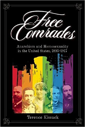 Free Comrades: Anarchism and Homosexuality in the United States 1895-1917 written by Terence Kissack