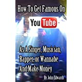 How To Get Famous On YouTube As A Singer, Musician, Rapper Or Wannabe And Make Money