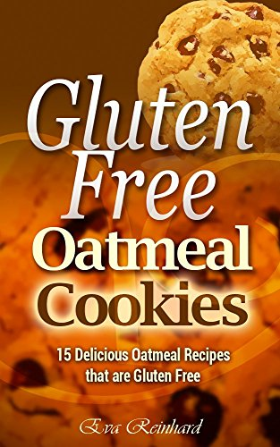 Gluten Free Oatmeal Cookies: 15 Delicious Oatmeal Recipes that are Gluten Free (Desserts, Baking, Chocolate, Biscuits, Snacks) by Eva Reinhard
