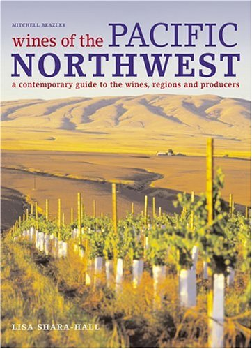 Wines of the Pacific Northwest: A Contemporary Guide to the Wines, Regions and Producers by Lisa Shara Hall