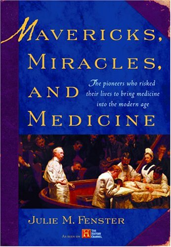Mavericks, Miracles, and Medicine: The Pioneers Who Risked Their Lives to Bring Medicine into the Modern Age, Julie M. Fenster