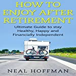 How to Enjoy After Retirement: Ultimate Guide to Stay Healthy, Happy and Financially Independent | Neal Hoffman