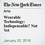 Wearable Technology: Indispensable? Not Yet | Nick Bilton