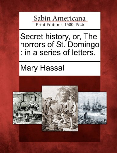 Secret history, or, The horrors of St. Domingo: in a series of letters.