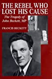 img - for The Rebel Who Lost His Cause: The Tragedy of John Beckett MP book / textbook / text book