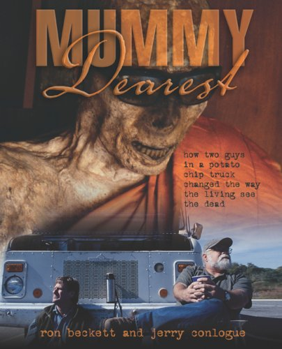 Mummy Dearest: How Two Guys in a Potato Chip Truck Changed the Way the Living See the Dead, Ron Beckett, Jerry Conlogue