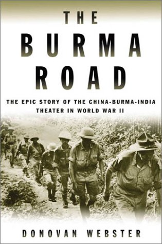 The Burma Road: The Epic Story of the China-Burma-India Theater in World War II, Donovan Webster