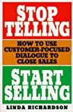 Stop Telling, Start Selling: How to Use Customer-Focused Dialogue to Close Sales (0070523681) by Linda Richardson