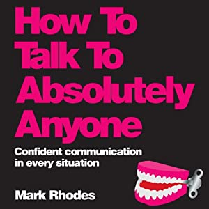 How to Talk to Absolutely Anyone: Confident Communication in Every Situation | [Mark Rhodes]