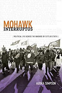 Mohawk Interruptus: Political Life Across the Borders of Settler States by Audra Simpson