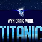 The Titanic: Disaster of the Century | Wyn Craig Wade