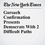 Gorsuch Confirmation Presents Democrats With 2 Difficult Paths   Carl Hulse