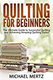 Quilting for Beginners: The Ultimate Guide to Successful Quilting and Achieving Amazing Quilting Styles! (quilting for beginners, quilting styles, quilting ... quilting guide, quilting techniques)
