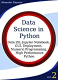 Data Science in Python, Volume 2: Data I/O, Jupyter Notebook, GUI, Deployment, Numeric Programming, High Performance Pytho...