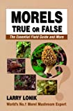 img - for Morels: True or False, the Essential Field Guide and More book / textbook / text book