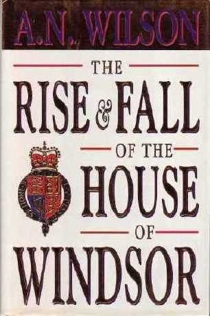 The Rise and Fall of the House of Windsor, A. N. WILSON
