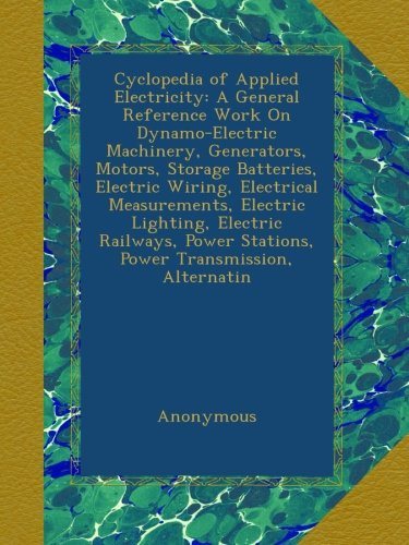 Cyclopedia Of Applied Electricity: A General Reference Work On Dynamo-Electric Machinery, Generators, Motors, Storage Batteries, Electric Wiring, ... Stations, Power Transmission, Alternatin