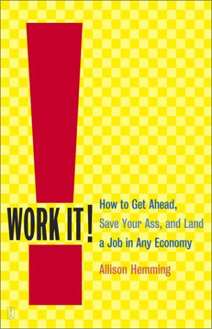 Work It! : How to Get Ahead, Save Your Ass, and Land a Job in Any Economy, ALLISON HEMMING