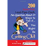 200 Sure-Fire, Lead-Pipe-Cinch, No-Question-About-It, Ways to Tell -- You Might Be Getting Old! ~ Michael Garee
