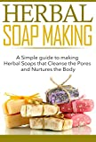 Herbal Soap Making: A Simple guide to making Herbal Soaps that Cleanse the Pours and Nurtures the Body