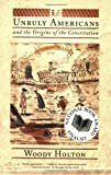 Unruly Americans and the Origins of the Constitution (0809016435) by Holton, Woody