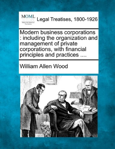 Modern business corporations: including the organization and management of private corporations, with financial principles and practices ....