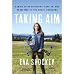 Taking Aim: Daring to Be Different, Happier, and Healthier in the Great Outdoors | Eva Shockey,A. J. Gregory